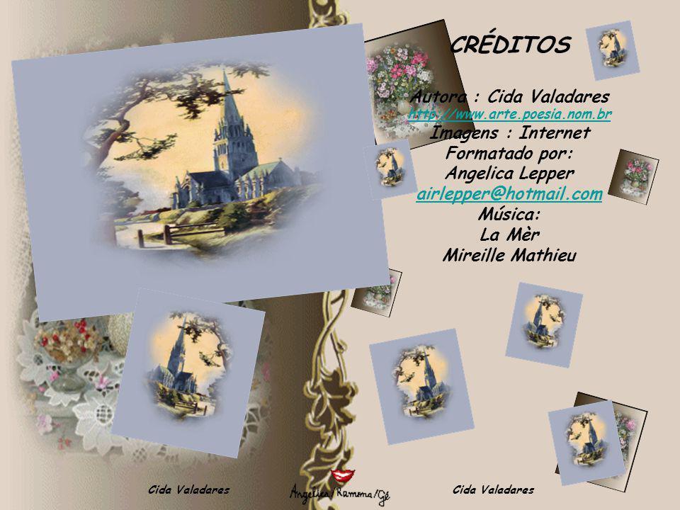 Cida Valadares CRÉDITOS Autora : Cida Valadares http://www.arte.poesia.nom.br Imagens : Internet Formatado por: Angelica Lepper airlepper@hotmail.com Música: La Mèr Mireille Mathieu
