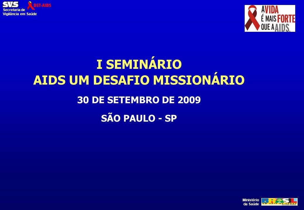 Ministério da Saúde Secretaria de Vigilância em Saúde I SEMINÁRIO AIDS UM DESAFIO MISSIONÁRIO 30 DE SETEMBRO DE 2009 SÃO PAULO - SP