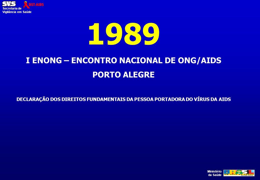 Ministério da Saúde Secretaria de Vigilância em Saúde 1989 I ENONG – ENCONTRO NACIONAL DE ONG/AIDS PORTO ALEGRE DECLARAÇÃO DOS DIREITOS FUNDAMENTAIS D