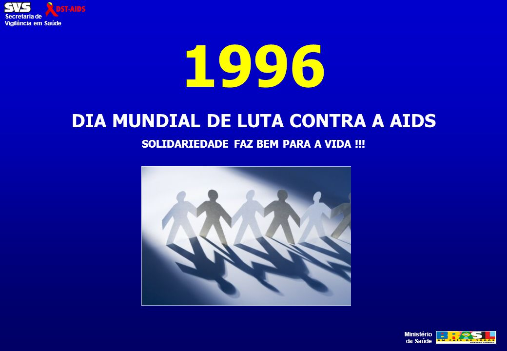 Ministério da Saúde Secretaria de Vigilância em Saúde 1996 DIA MUNDIAL DE LUTA CONTRA A AIDS SOLIDARIEDADE FAZ BEM PARA A VIDA !!!