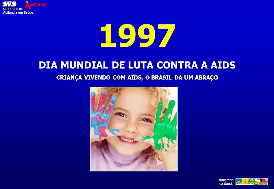 Ministério da Saúde Secretaria de Vigilância em Saúde 1997 DIA MUNDIAL DE LUTA CONTRA A AIDS CRIANÇA VIVENDO COM AIDS, O BRASIL DA UM ABRAÇO