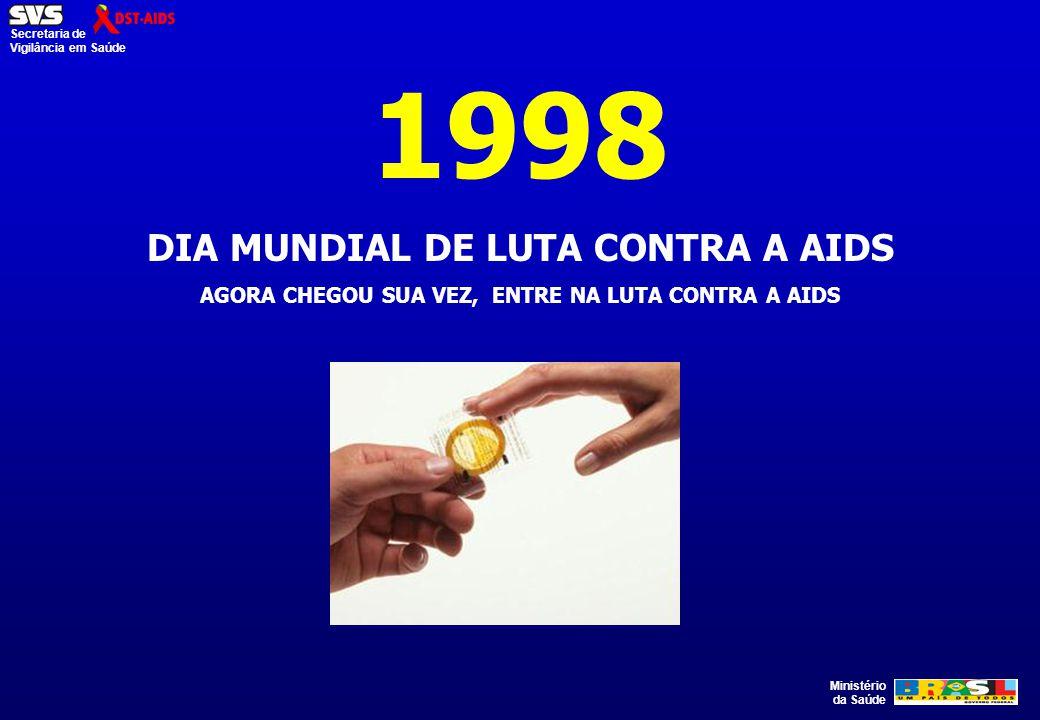 Ministério da Saúde Secretaria de Vigilância em Saúde 1998 DIA MUNDIAL DE LUTA CONTRA A AIDS AGORA CHEGOU SUA VEZ, ENTRE NA LUTA CONTRA A AIDS