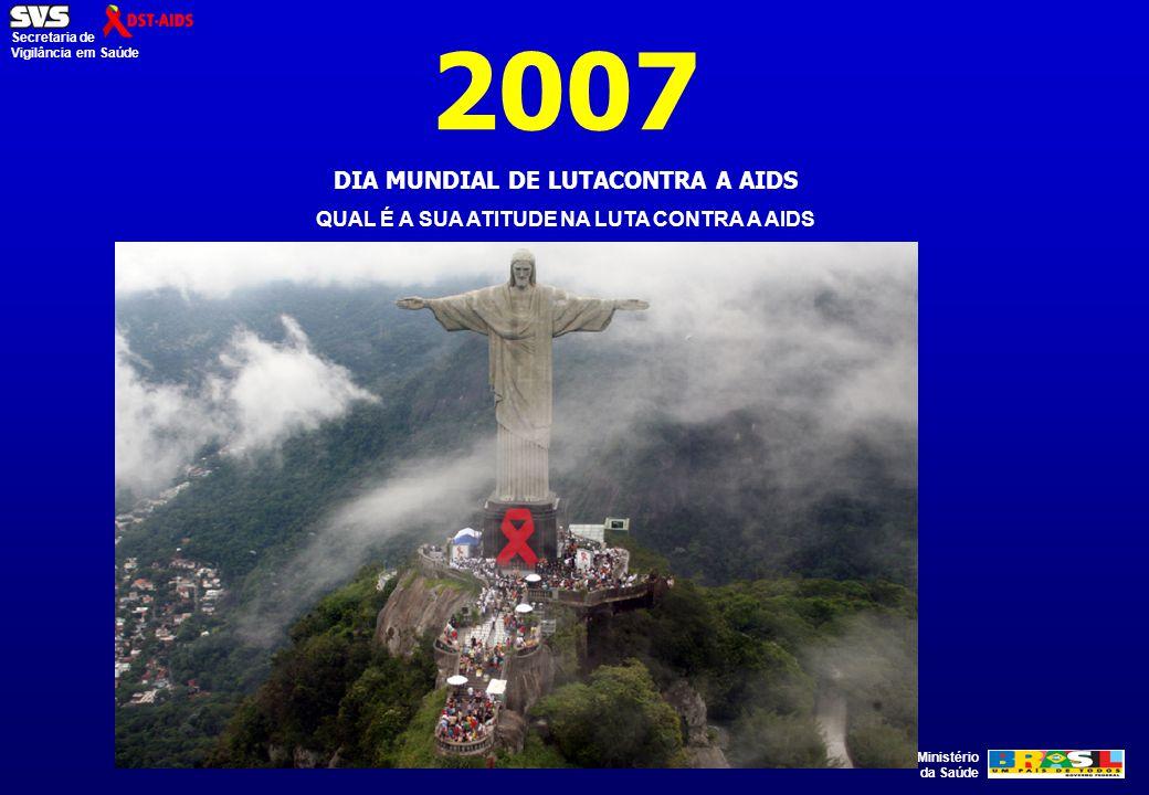 Ministério da Saúde Secretaria de Vigilância em Saúde 2007 DIA MUNDIAL DE LUTACONTRA A AIDS QUAL É A SUA ATITUDE NA LUTA CONTRA A AIDS