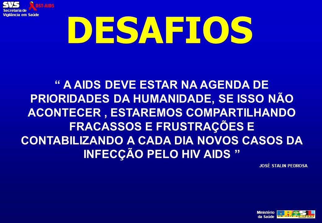 """Ministério da Saúde Secretaria de Vigilância em Saúde DESAFIOS """" A AIDS DEVE ESTAR NA AGENDA DE PRIORIDADES DA HUMANIDADE, SE ISSO NÃO ACONTECER, ESTA"""