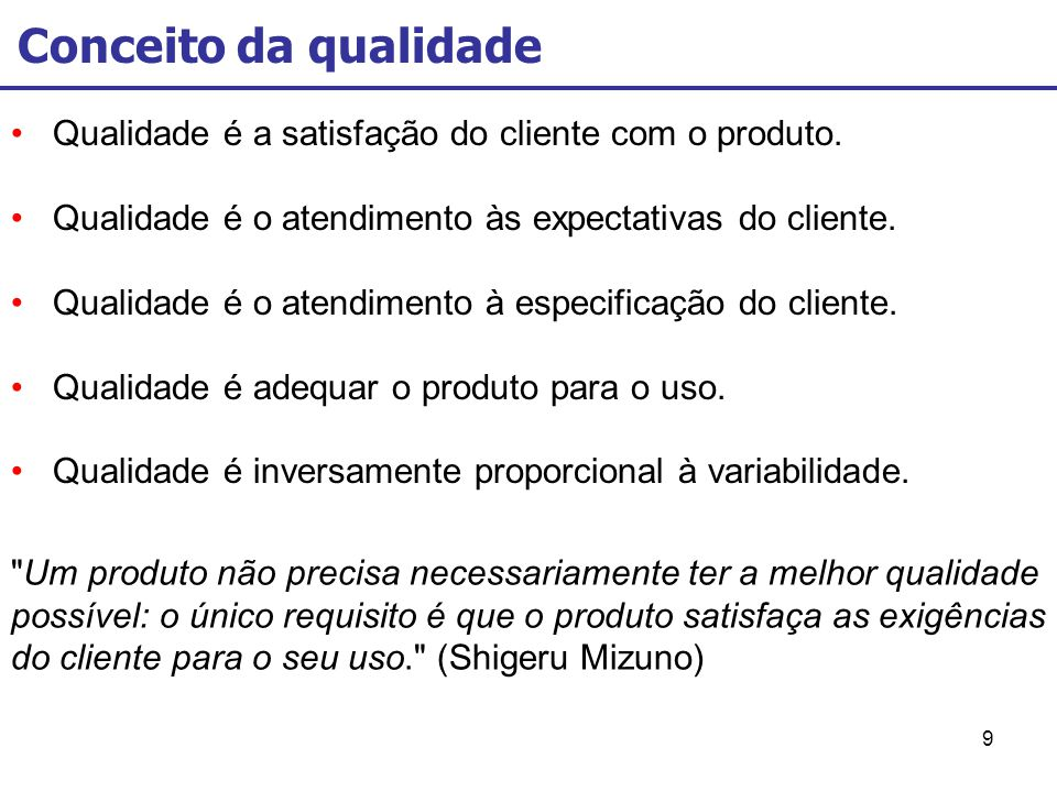 9 Qualidade é a satisfação do cliente com o produto. Qualidade é o atendimento às expectativas do cliente. Qualidade é o atendimento à especificação d