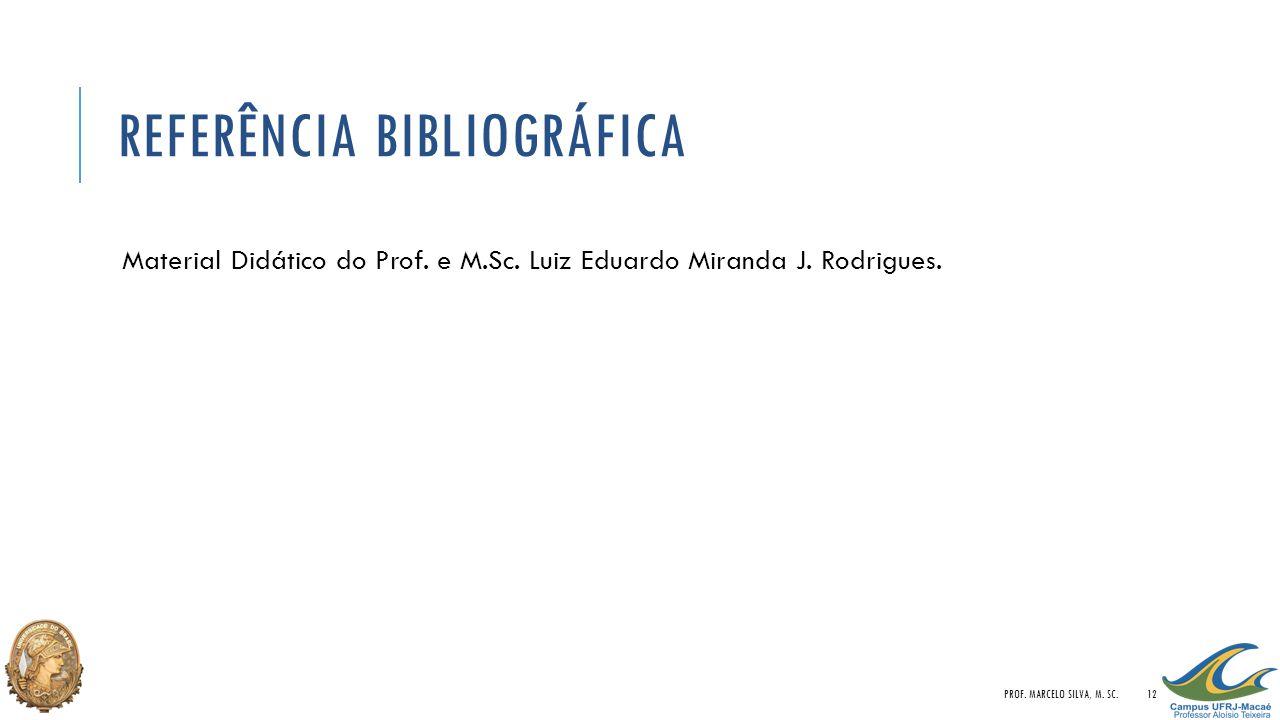 REFERÊNCIA BIBLIOGRÁFICA Material Didático do Prof. e M.Sc. Luiz Eduardo Miranda J. Rodrigues. PROF. MARCELO SILVA, M. SC.12