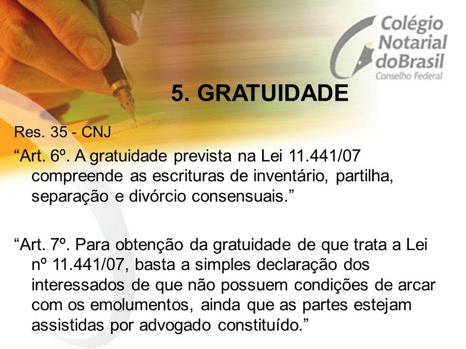 """5. GRATUIDADE Res. 35 - CNJ """"Art. 6º. A gratuidade prevista na Lei 11.441/07 compreende as escrituras de inventário, partilha, separação e divórcio co"""