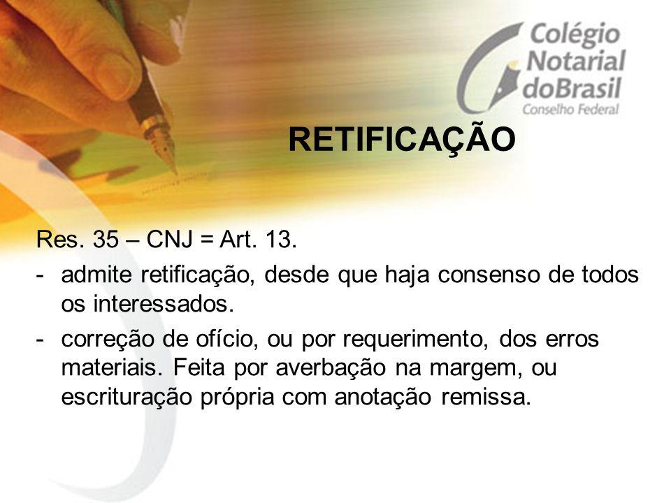 RETIFICAÇÃO Res. 35 – CNJ = Art. 13. -admite retificação, desde que haja consenso de todos os interessados. -correção de ofício, ou por requerimento,
