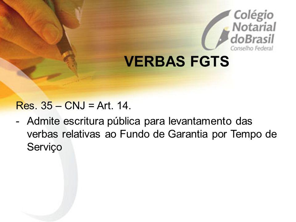 VERBAS FGTS Res. 35 – CNJ = Art. 14. -Admite escritura pública para levantamento das verbas relativas ao Fundo de Garantia por Tempo de Serviço