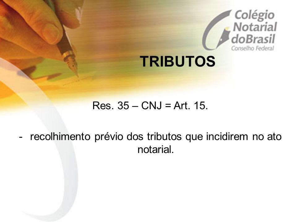 TRIBUTOS Res. 35 – CNJ = Art. 15. -recolhimento prévio dos tributos que incidirem no ato notarial.