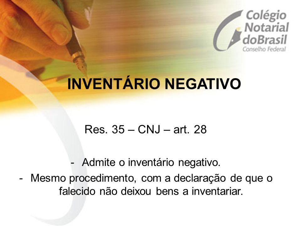 INVENTÁRIO NEGATIVO Res. 35 – CNJ – art. 28 -Admite o inventário negativo. -Mesmo procedimento, com a declaração de que o falecido não deixou bens a i