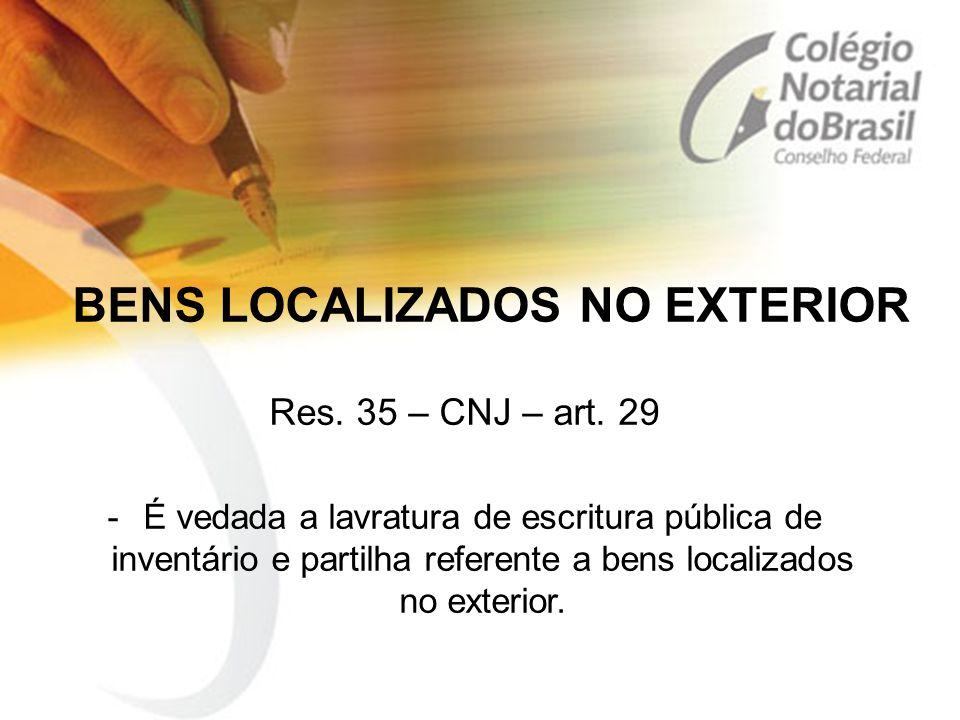 BENS LOCALIZADOS NO EXTERIOR Res. 35 – CNJ – art. 29 -É vedada a lavratura de escritura pública de inventário e partilha referente a bens localizados
