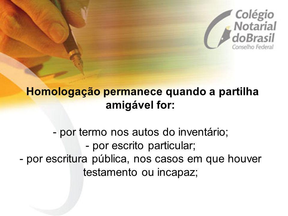 Homologação permanece quando a partilha amigável for: - por termo nos autos do inventário; - por escrito particular; - por escritura pública, nos caso