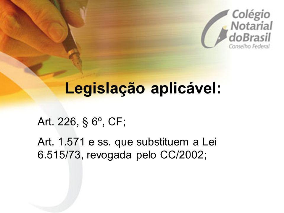 Legislação aplicável: Art. 226, § 6º, CF; Art. 1.571 e ss. que substituem a Lei 6.515/73, revogada pelo CC/2002;