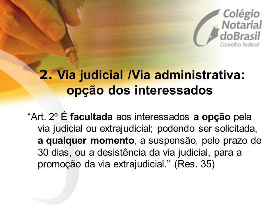 """2. Via judicial /Via administrativa: opção dos interessados """"Art. 2º É facultada aos interessados a opção pela via judicial ou extrajudicial; podendo"""