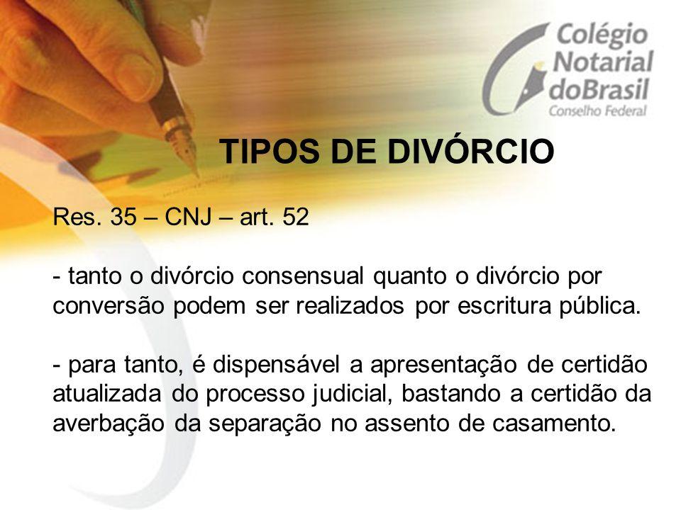 TIPOS DE DIVÓRCIO Res. 35 – CNJ – art. 52 - tanto o divórcio consensual quanto o divórcio por conversão podem ser realizados por escritura pública. -