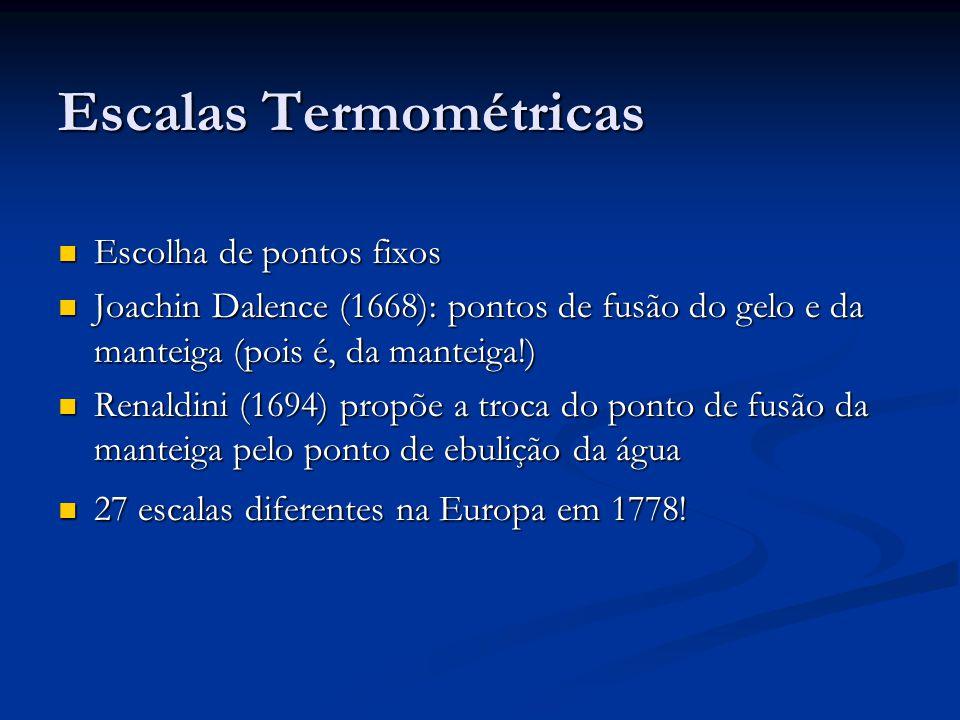 Escalas Termométricas Escolha de pontos fixos Escolha de pontos fixos Joachin Dalence (1668): pontos de fusão do gelo e da manteiga (pois é, da manteiga!) Joachin Dalence (1668): pontos de fusão do gelo e da manteiga (pois é, da manteiga!) Renaldini (1694) propõe a troca do ponto de fusão da manteiga pelo ponto de ebulição da água Renaldini (1694) propõe a troca do ponto de fusão da manteiga pelo ponto de ebulição da água 27 escalas diferentes na Europa em 1778.