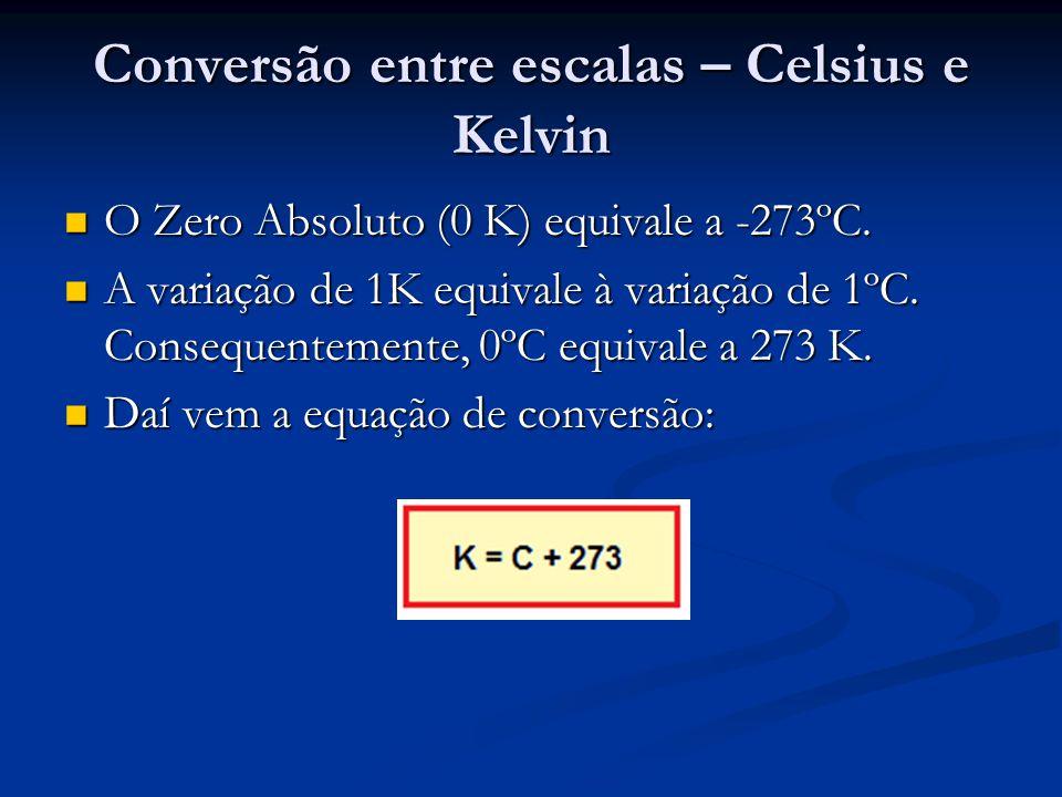 Conversão entre escalas – Celsius e Kelvin O Zero Absoluto (0 K) equivale a -273ºC.