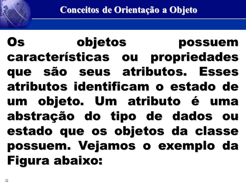 10 Conceitos de Orientação a Objeto Os objetos possuem características ou propriedades que são seus atributos. Esses atributos identificam o estado de