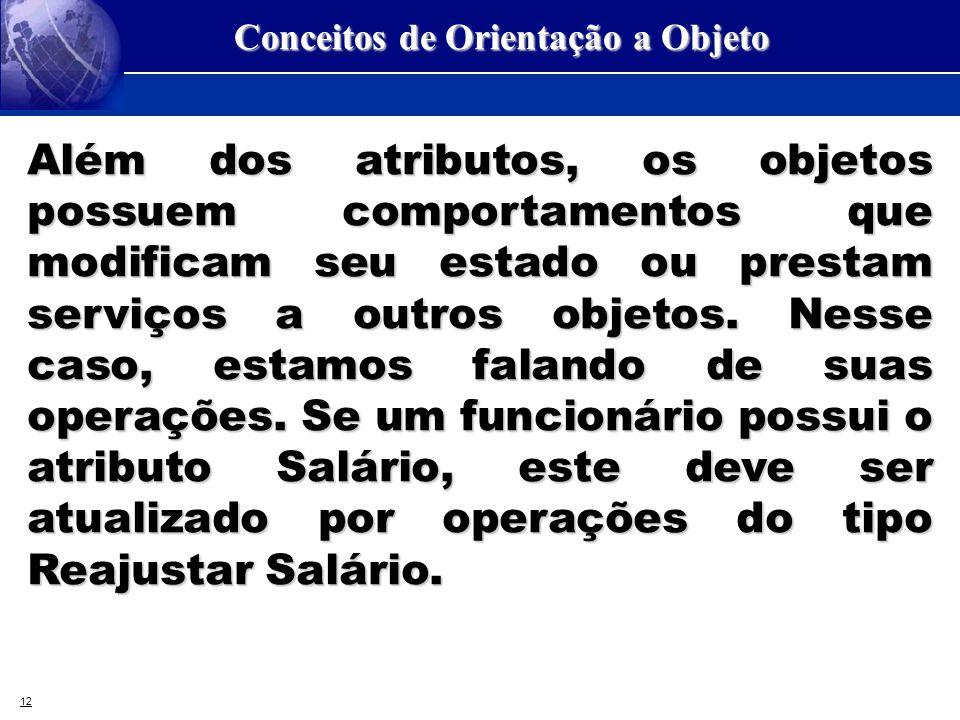 12 Conceitos de Orientação a Objeto Além dos atributos, os objetos possuem comportamentos que modificam seu estado ou prestam serviços a outros objeto