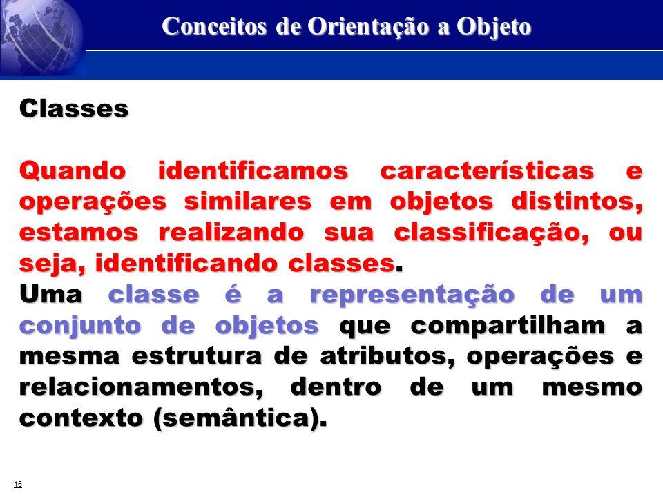 16 Conceitos de Orientação a Objeto Classes Quando identificamos características e operações similares em objetos distintos, estamos realizando sua cl