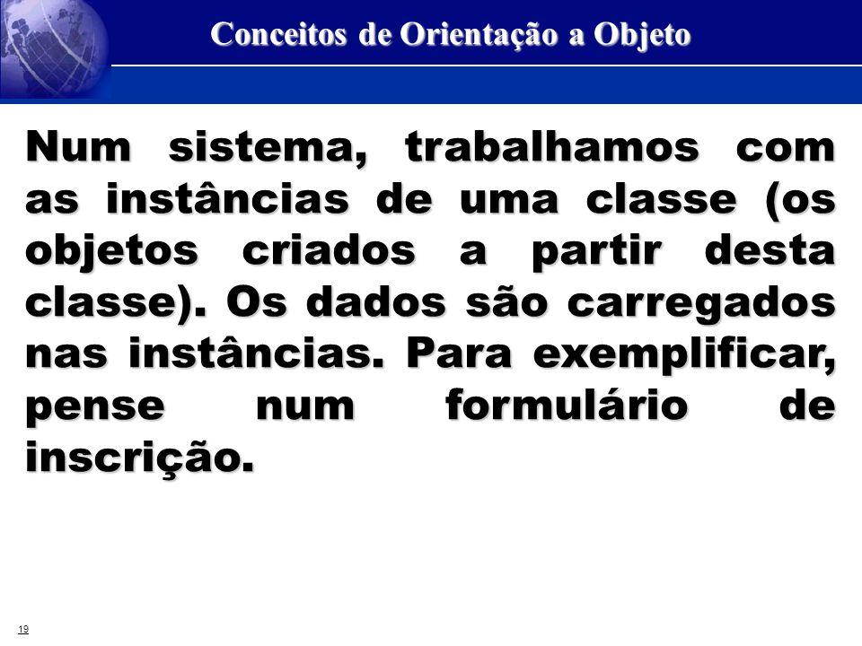19 Conceitos de Orientação a Objeto Num sistema, trabalhamos com as instâncias de uma classe (os objetos criados a partir desta classe). Os dados são