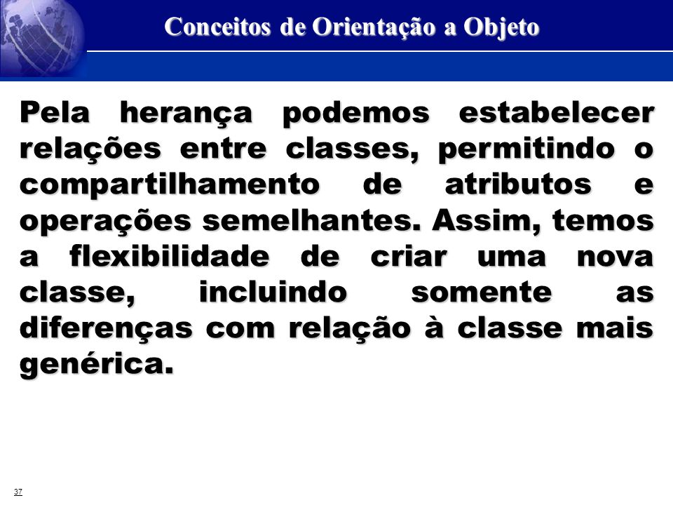 37 Conceitos de Orientação a Objeto Pela herança podemos estabelecer relações entre classes, permitindo o compartilhamento de atributos e operações se