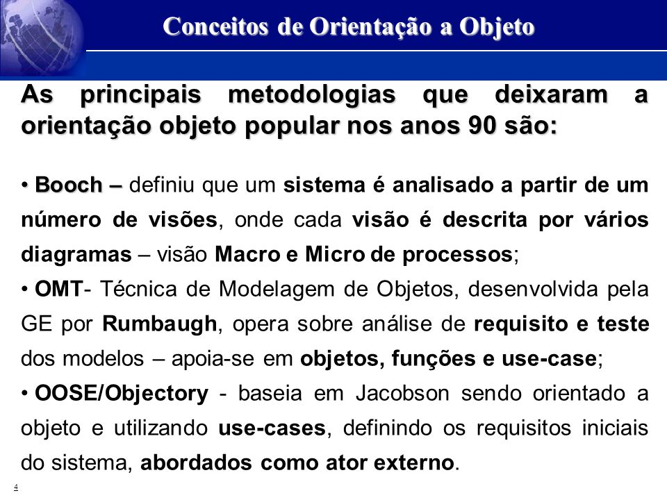 4 Conceitos de Orientação a Objeto As principais metodologias que deixaram a orientação objeto popular nos anos 90 são: Booch – Booch – definiu que um