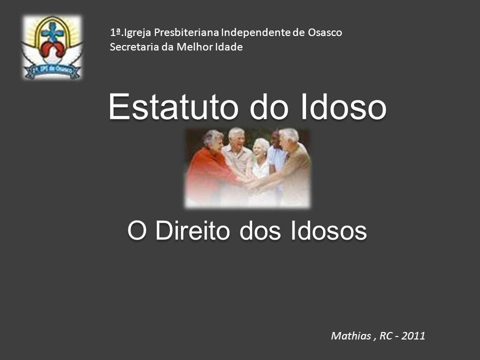 Estatuto do Idoso O Direito dos Idosos Estatuto do Idoso O Direito dos Idosos 1ª.Igreja Presbiteriana Independente de Osasco Secretaria da Melhor Idad