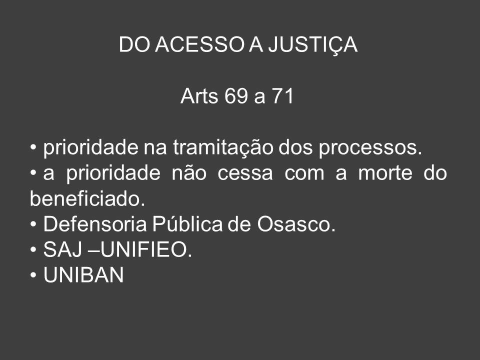 DO ACESSO A JUSTIÇA Arts 69 a 71 prioridade na tramitação dos processos. a prioridade não cessa com a morte do beneficiado. Defensoria Pública de Osas