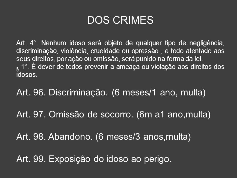 DOS CRIMES Art. 4°. Nenhum idoso será objeto de qualquer tipo de negligência, discriminação, violência, crueldade ou opressão, e todo atentado aos seu