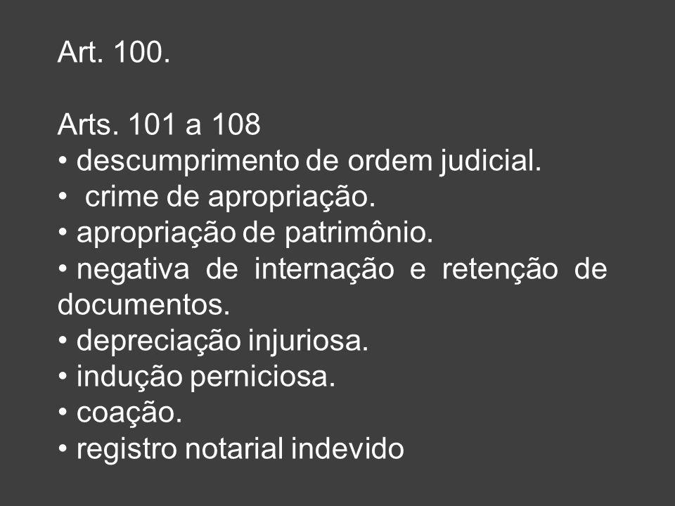 Art. 100. Arts. 101 a 108 descumprimento de ordem judicial. crime de apropriação. apropriação de patrimônio. negativa de internação e retenção de docu