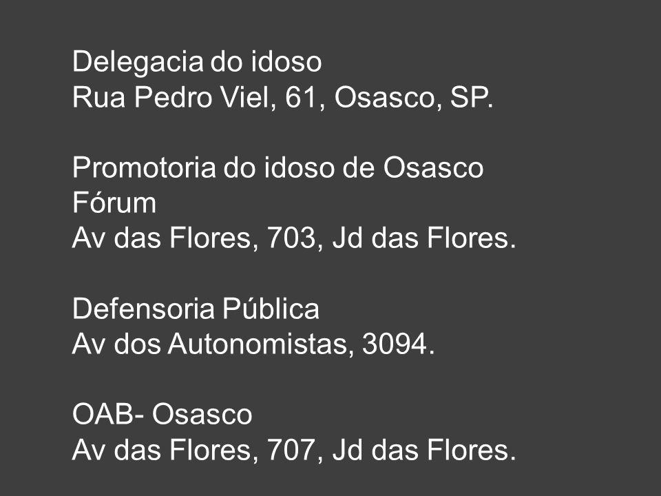 Delegacia do idoso Rua Pedro Viel, 61, Osasco, SP. Promotoria do idoso de Osasco Fórum Av das Flores, 703, Jd das Flores. Defensoria Pública Av dos Au