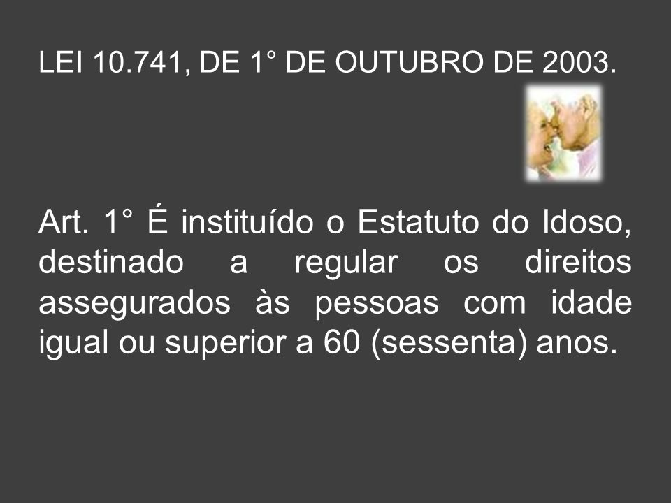 LEI 10.741, DE 1° DE OUTUBRO DE 2003. Art. 1° É instituído o Estatuto do Idoso, destinado a regular os direitos assegurados às pessoas com idade igual