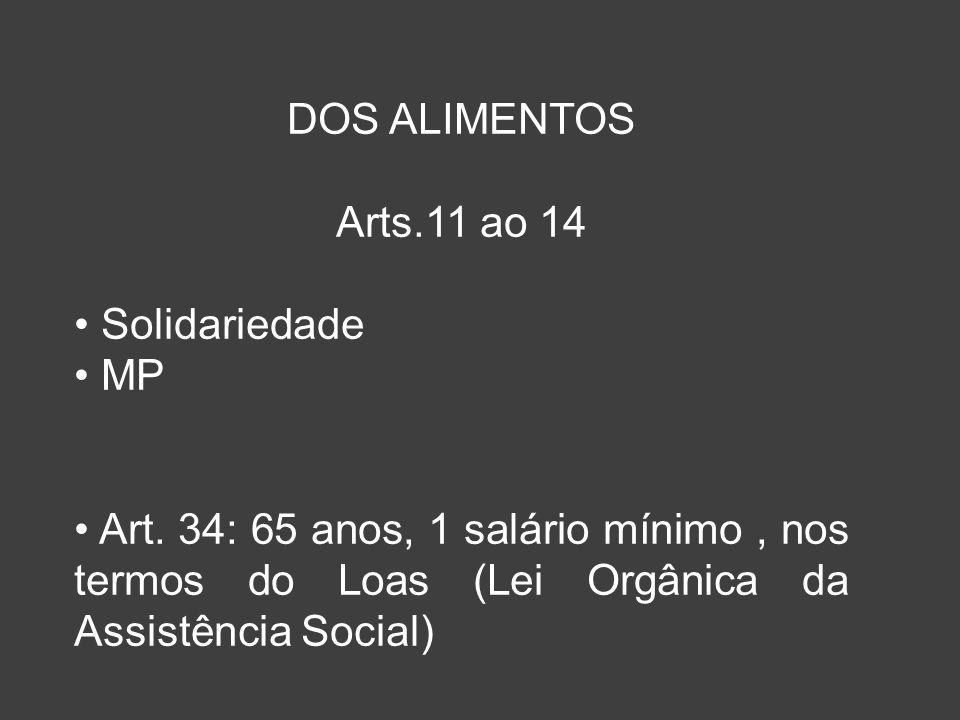 DOS ALIMENTOS Arts.11 ao 14 Solidariedade MP Art. 34: 65 anos, 1 salário mínimo, nos termos do Loas (Lei Orgânica da Assistência Social)