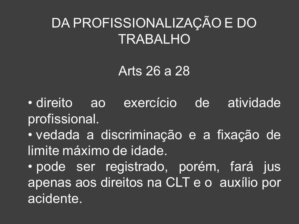 DA PROFISSIONALIZAÇÃO E DO TRABALHO Arts 26 a 28 direito ao exercício de atividade profissional. vedada a discriminação e a fixação de limite máximo d