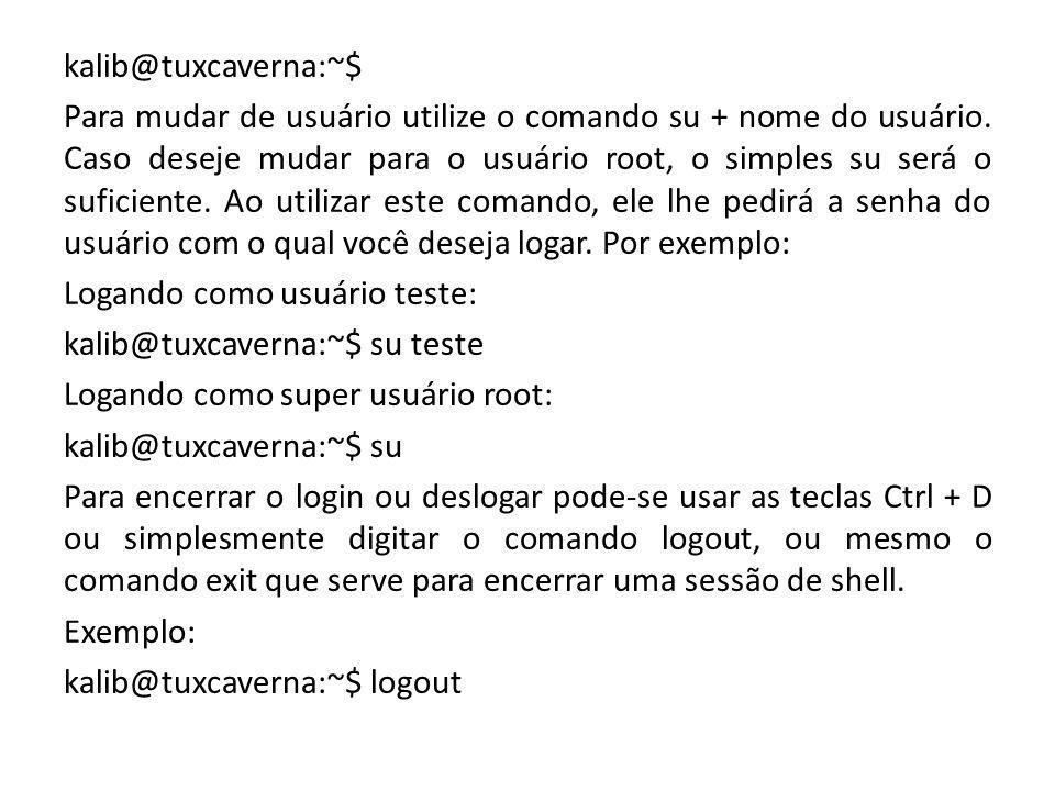 kalib@tuxcaverna:~$ Para mudar de usuário utilize o comando su + nome do usuário. Caso deseje mudar para o usuário root, o simples su será o suficient