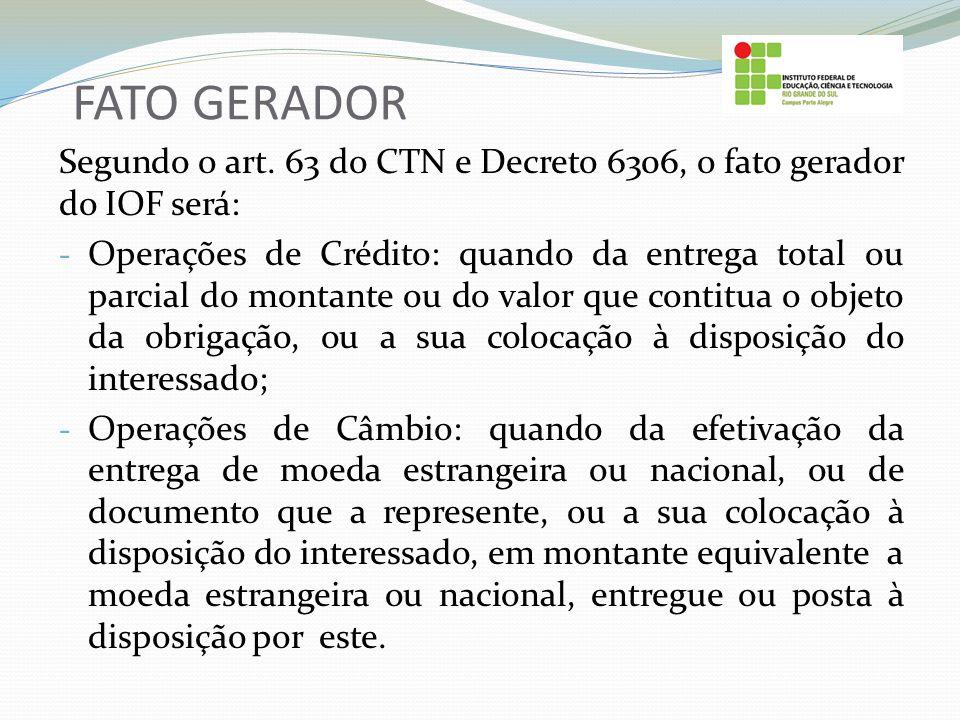 FATO GERADOR Segundo o art. 63 do CTN e Decreto 6306, o fato gerador do IOF será: - Operações de Crédito: quando da entrega total ou parcial do montan