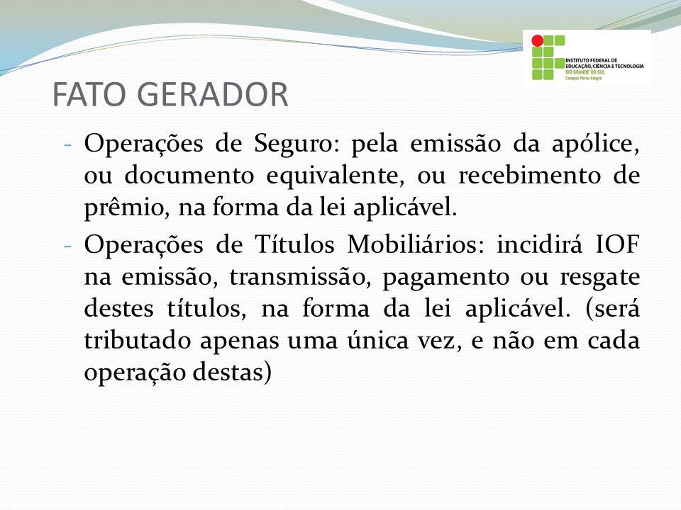 FATO GERADOR - Operações de Seguro: pela emissão da apólice, ou documento equivalente, ou recebimento de prêmio, na forma da lei aplicável. - Operaçõe