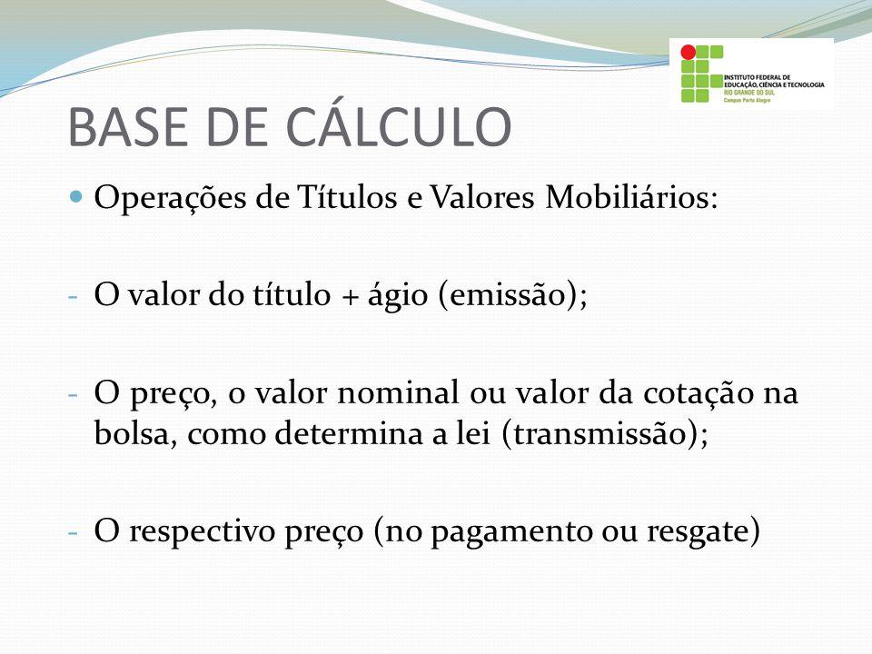 BASE DE CÁLCULO Operações de Títulos e Valores Mobiliários: - O valor do título + ágio (emissão); - O preço, o valor nominal ou valor da cotação na bo