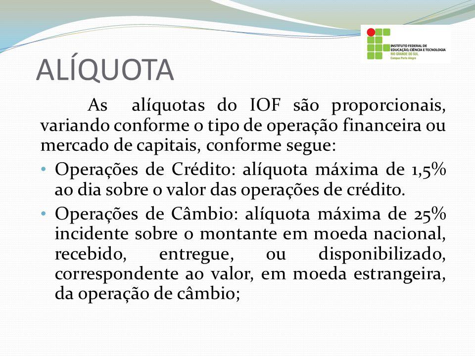 ALÍQUOTA As alíquotas do IOF são proporcionais, variando conforme o tipo de operação financeira ou mercado de capitais, conforme segue: Operações de C