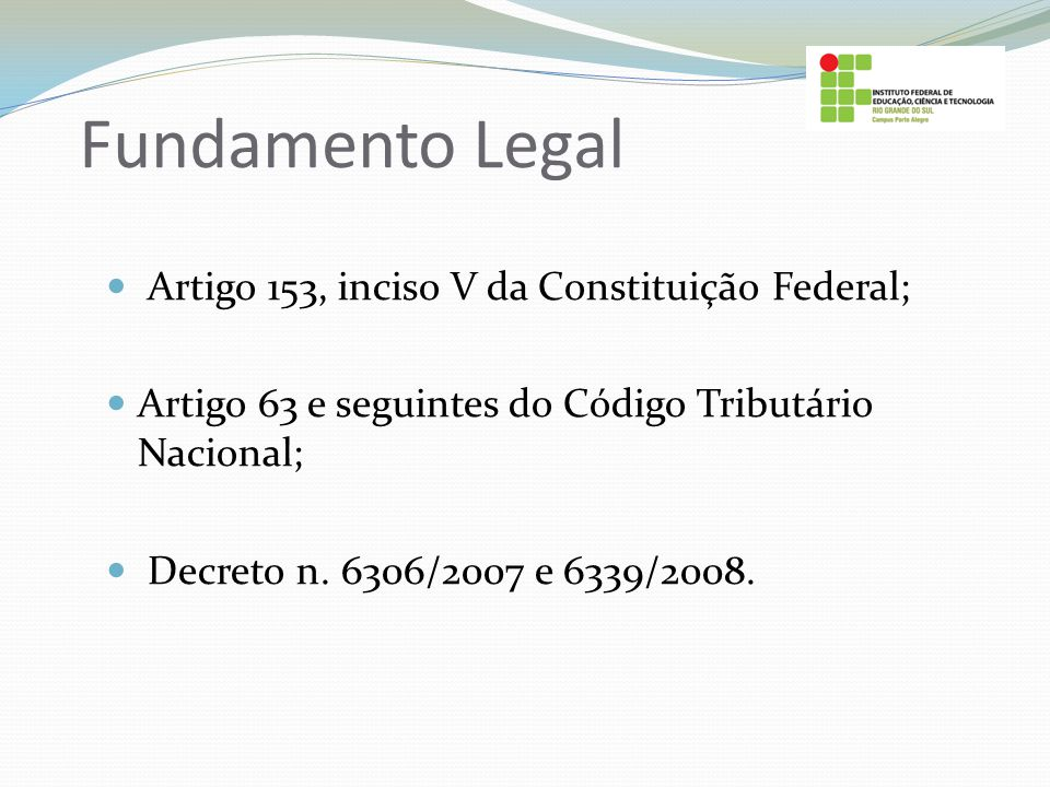 Fundamento Legal Artigo 153, inciso V da Constituição Federal; Artigo 63 e seguintes do Código Tributário Nacional; Decreto n. 6306/2007 e 6339/2008.