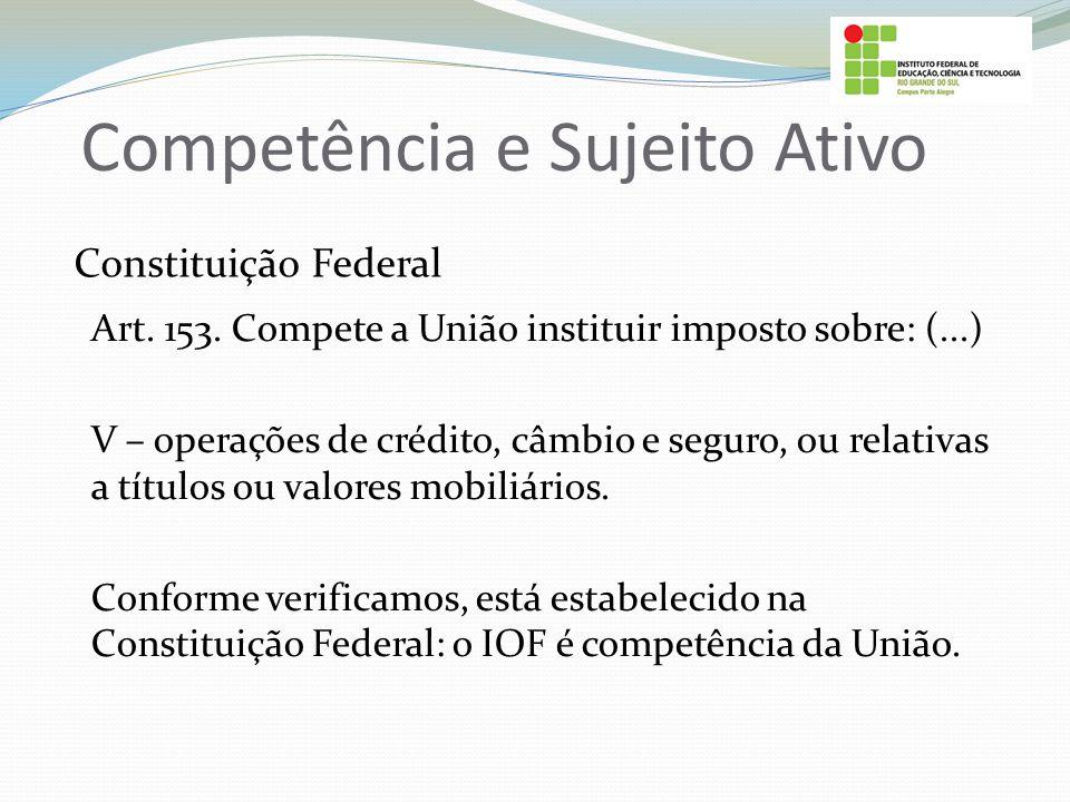 Competência e Sujeito Ativo Constituição Federal Art. 153. Compete a União instituir imposto sobre: (...) V – operações de crédito, câmbio e seguro, o