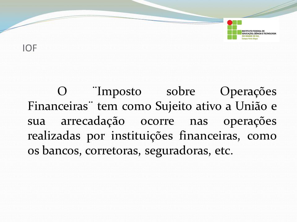 IOF O ¨Imposto sobre Operações Financeiras¨ tem como Sujeito ativo a União e sua arrecadação ocorre nas operações realizadas por instituições financei