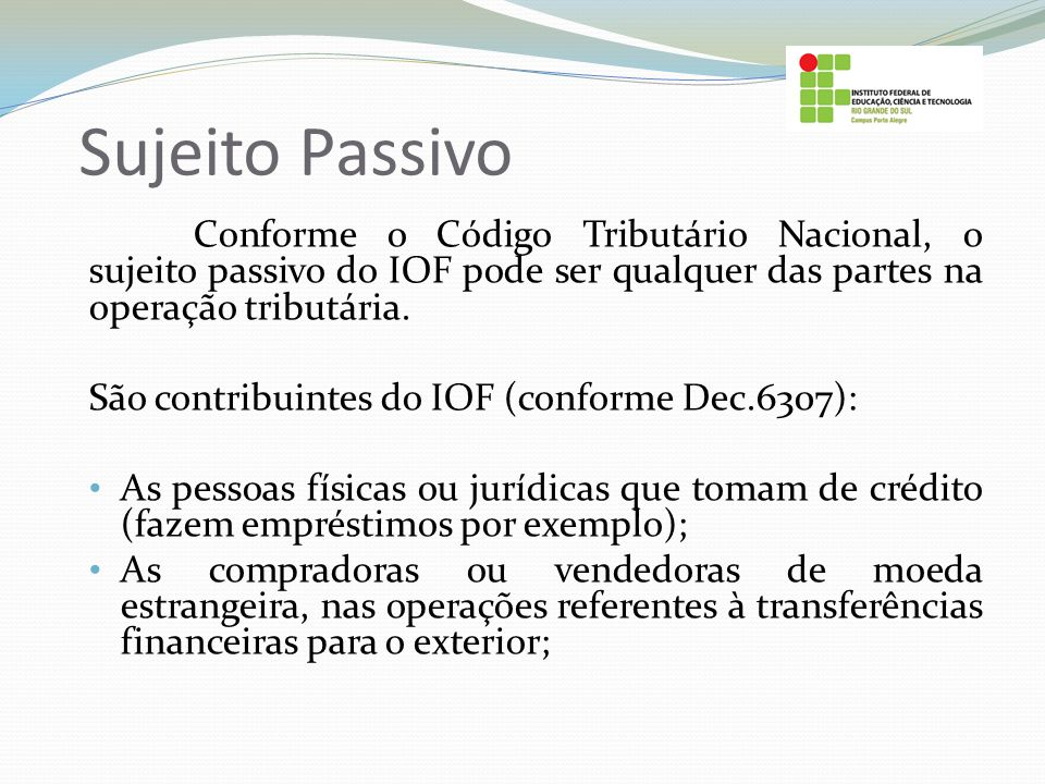 Sujeito Passivo Conforme o Código Tributário Nacional, o sujeito passivo do IOF pode ser qualquer das partes na operação tributária. São contribuintes