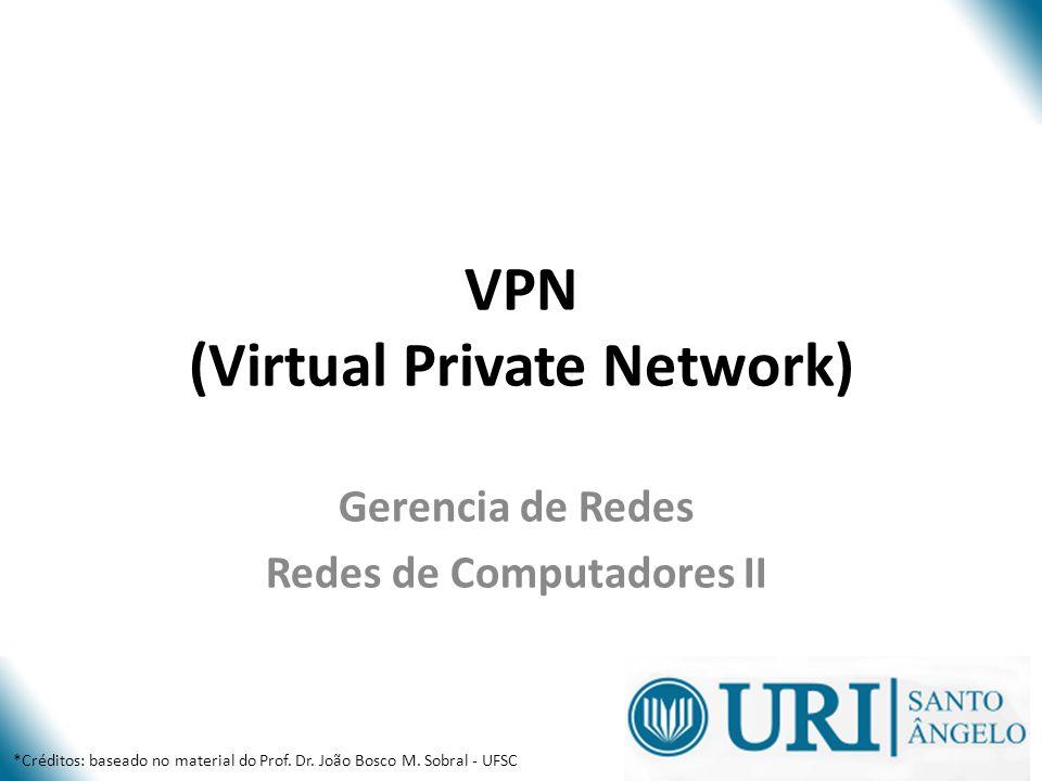 VPN (Virtual Private Network) Gerencia de Redes Redes de Computadores II *Créditos: baseado no material do Prof. Dr. João Bosco M. Sobral - UFSC