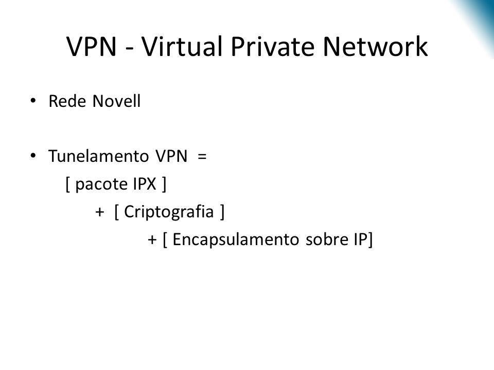 VPN - Virtual Private Network Rede Novell Tunelamento VPN = [ pacote IPX ] + [ Criptografia ] + [ Encapsulamento sobre IP]
