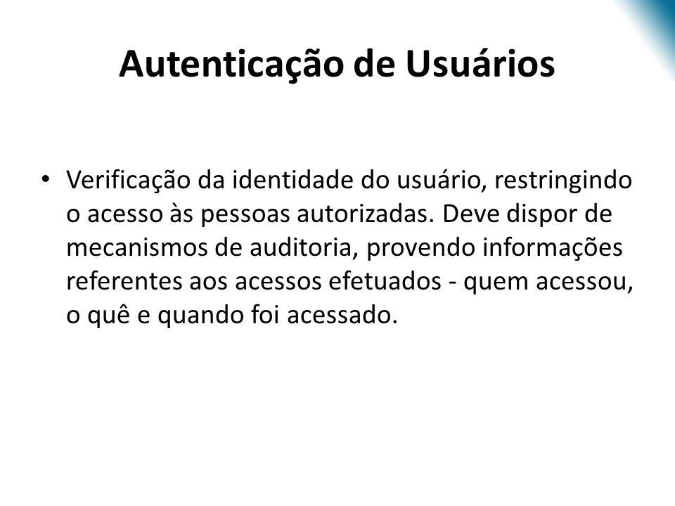 Autenticação de Usuários Verificação da identidade do usuário, restringindo o acesso às pessoas autorizadas. Deve dispor de mecanismos de auditoria, p