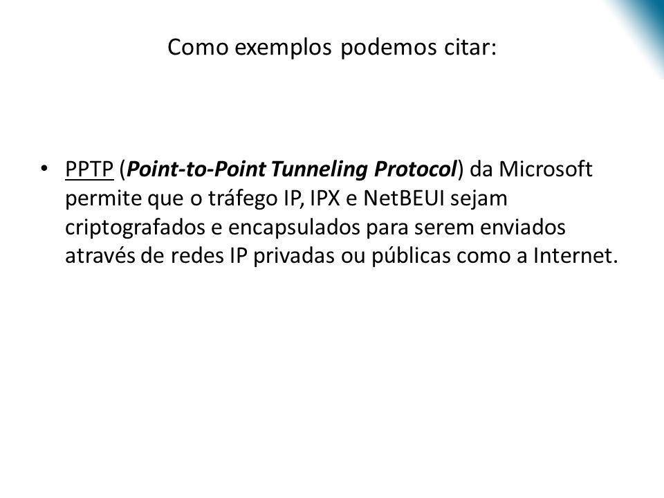 Como exemplos podemos citar: PPTP (Point-to-Point Tunneling Protocol) da Microsoft permite que o tráfego IP, IPX e NetBEUI sejam criptografados e enca