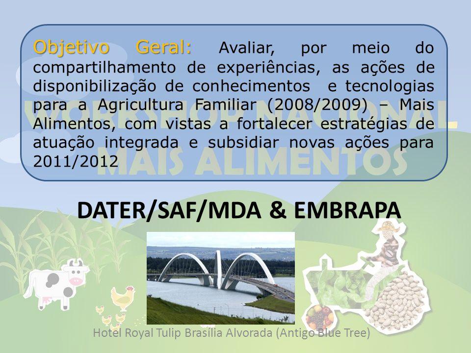 DATER/SAF/MDA & EMBRAPA Hotel Royal Tulip Brasília Alvorada (Antigo Blue Tree) Objetivo Geral: Objetivo Geral: Avaliar, por meio do compartilhamento de experiências, as ações de disponibilização de conhecimentos e tecnologias para a Agricultura Familiar (2008/2009) – Mais Alimentos, com vistas a fortalecer estratégias de atuação integrada e subsidiar novas ações para 2011/2012